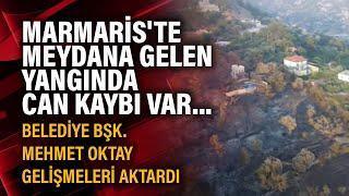 Marmaris'te meydana gelen yangında can kaybı var... Belediye Bşk. Mehmet Oktay gelişmeleri aktardı